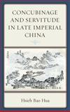 Concubinage and Servitude in Late Imperial China, Hua, Hsieh Bao, 0739145142