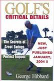 Golf's Critical Details : The Secrets of Great Swings and Perfect Impact, Hibbard, George, 0967395143