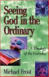 Seeing God in the Ordinary : A Theology of the Everyday, Frost, Michael, 1565635140