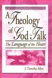 A Theology of God-Talk : The Language of the Heart, J. Timothy Allen, Harold G Koenig, 0789015145
