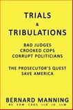 Trials and Tribulations : Bad Judges, Crooked Cops, Corrupt Politicians, a Prosecutor's Quest to Save America, Bernard Manning, 1440165149