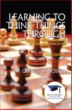 Learning to Think Things Through : A Guide to Critical Thinking Across the Curriculum, Nosich, Gerald M., 0137085141