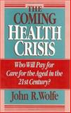 The Coming Health Crisis : Who Will Pay for Care for the Aged in the 21st Century?, Wolfe, John R., 0226905152
