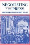 Negotiating in the Press : American Journalism and Diplomacy, 1918-1919, Hayden, Joseph R., 0807135151