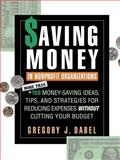 Saving Money in Nonprofit Organizations : More Than 100 Money-Saving Ideas, Tips, and Strategies for Reducing Expenses Without Cutting Your Budget, Dabel, Gregory J., 0787945153