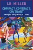Compact, Contract, Covenant : Aboriginal Treaty-Making in Canada, Miller, J. R., 0802095151