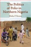 The Politics of Polio in Northern Nigeria, Renne, Elisha P., 025335515X
