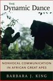The Dynamic Dance : Nonvocal Communication in African Great Apes, King, Barbara J., 0674015150