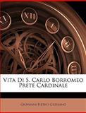 Vita Di S Carlo Borromeo Prete Cardinale, Giovanni Pietro Giussano, 1148965165