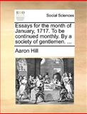 Essays for the Month of January, 1717 to Be Continued Monthly by a Society of Gentlemen, Aaron Hill, 1170545165
