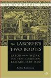 The Laborer's Two Bodies : Labor and the Work of the Text in Medieval Britain, 1350-1500, Robertson, Kellie, 1403965161