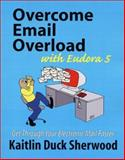 Overcome Email Overload with Eudora 5 : Get Through Your Electronic Mail Faster, Sherwood, Kaitlin Duck, 0970885164
