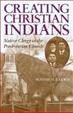 Creating Christian Indians : Native Clergy in the Presbyterian Church, Lewis, Bonnie Sue, 0806135166