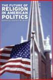 The Future of Religion in American Politics, Dunn, Charles W., 0813125162