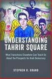 Understanding Tahrir Square : What Transitions Elsewhere Can Teach Us about the Prospects for Arab Democracy, Grand, Stephen R., 0815725167