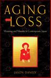 Aging and Loss : Mourning and Maturity in Contemporary Japan, Danely, Jason, 0813565170