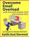 Overcome Email Overload with Microsoft Outlook 2000 and Outlook 2002 : Get Through Your Electronic Mail Faster, Sherwoood, Kaitlin, 0970885172