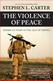 The Violence of Peace, Stephen L. Carter, 0984295178