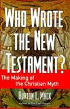 Who Wrote the New Testament? : The Making of the Christian Myth, Mack, Burton L., 0060655178