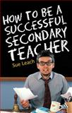 How to Be a Successful Secondary Teacher, Leach, Sue, 0826485170