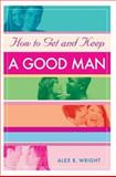 How to Get and Keep a Good Man, Alex B. Wright, 0595365183