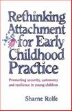 Rethinking Attachment for Early Childhood Practice : Promoting Security, Autonomy and Resilience in Young Children, Rolfe, Sharne A. and Rolfe, Sharne, 1865085189
