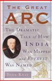 The Great Arc : The Dramatic Tale of How India Was Mapped and Everest Was Named, Keay, John, 0060195185