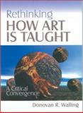 Rethinking How Art Is Taught : A Critical Convergence, Walling, Donovan R., 0761975187