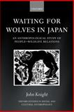 Waiting for Wolves in Japan : An Anthropological Study of People-Wildlife Relations, Knight, John, 0199255180
