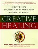 Creative Healing : How to Heal Yourself by Tapping Your Hidden Creativity, Samuels, Mike and Lane, Mary R., 0062515187