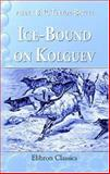 Ice-Bound on Kolguev : A Chapter in the Exploration of Arctic Europe, to Which Is Added a Record of the Natural History of the Island, Trevor-Battye, Aubyn Bernard Rochfort, 1402145187
