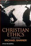 Christian Ethics : A Brief History, Banner, Michael C. and Banner, Michael, 1405115181