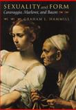Sexuality and Form : Caravaggio, Marlowe, and Bacon, Hammill, Graham L., 0226315185