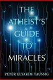 The Atheist's Guide to Miracles, Peter Elyakim Taussig, 1477615180