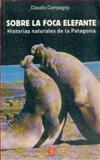 Sobre la Foca Elefante : Historias Naturales de la Patagonia, Campagna, Claudio, 950557519X
