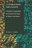 Cannibalizing the Colony : Cinematic Adaptations of Colonial Literature in Mexico and Brazil, Gordon, Richard A., 1557535191