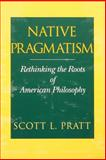 Native Pragmatism : Rethinking the Roots of American Philosophy, Pratt, Scott L., 0253215196