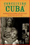 Conceiving Cuba : Reproduction, Women, and the State in the Post-Soviet Era, Elise Andaya, 0813565197