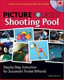 Picture Yourself Shooting Pool : Step-by-Step Instruction for Successful Pocket Billiards, Sherman, Matt, 1598635190