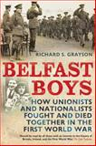 Belfast Boys : How Unionists and Nationalists Fought and Died Together in the First World War, Grayson, Richard S., 1441105190
