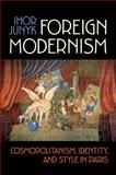 Foreign Modernism : Cosmopolitanism, Identity, and Style in Paris, Junyk, Ihor, 1442645199