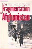 The Fragmentation of Afghanistan : State Formation and Collapse in the International System, Rubin, Barnett R., 0300095198