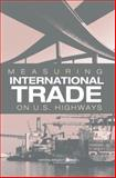 Measuring International Trade on U. S. Highways, Panel on Bureau of Transportation Statistics International Trade Traffic, Committee on National Statistics, Division of Behavioral and Social Sciences and Education, National Research Council, 0309095190