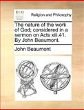 The Nature of the Work of God; Considered in a Sermon on Acts Xiii 41 by John Beaumont, John Beaumont, 1170375197