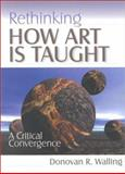 Rethinking How Art Is Taught : A Critical Convergence, Walling, Donovan R., 0761975195