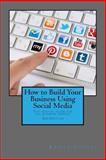 How to Build Your Business Using Social Media Marketing, Kristy Sinsara, 149754520X