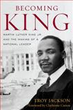 Becoming King : Martin Luther King Jr. and the Making of a National Leader, Jackson, Troy, 0813125200