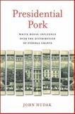 Presidential Pork : White House Influence over the Distribution of Federal Grants, Hudak, John, 0815725205
