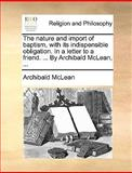 The Nature and Import of Baptism, with Its Indispensible Obligation in a Letter to a Friend by Archibald Mclean, Archibald McLean, 1140895206