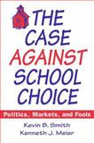 The Case Against School Choice : Politics, Markets and Fools, Meier, Kenneth J. and Smith, Kevin B., 1563245205